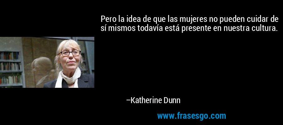 Pero la idea de que las mujeres no pueden cuidar de sí mismos todavía está presente en nuestra cultura. – Katherine Dunn