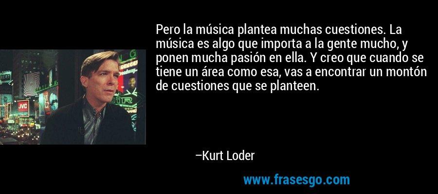 Pero la música plantea muchas cuestiones. La música es algo que importa a la gente mucho, y ponen mucha pasión en ella. Y creo que cuando se tiene un área como esa, vas a encontrar un montón de cuestiones que se planteen. – Kurt Loder