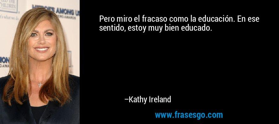 Pero miro el fracaso como la educación. En ese sentido, estoy muy bien educado. – Kathy Ireland
