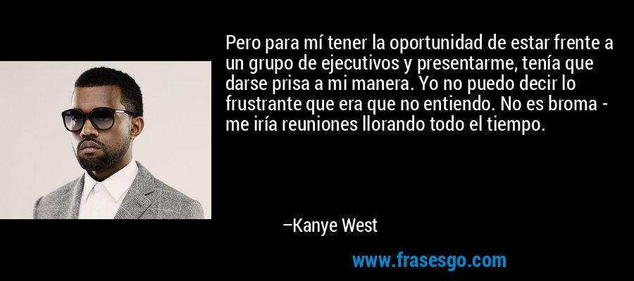 Pero para mí tener la oportunidad de estar frente a un grupo de ejecutivos y presentarme, tenía que darse prisa a mi manera. Yo no puedo decir lo frustrante que era que no entiendo. No es broma - me iría reuniones llorando todo el tiempo. – Kanye West