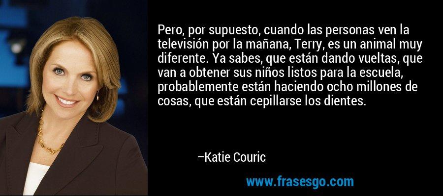 Pero, por supuesto, cuando las personas ven la televisión por la mañana, Terry, es un animal muy diferente. Ya sabes, que están dando vueltas, que van a obtener sus niños listos para la escuela, probablemente están haciendo ocho millones de cosas, que están cepillarse los dientes. – Katie Couric