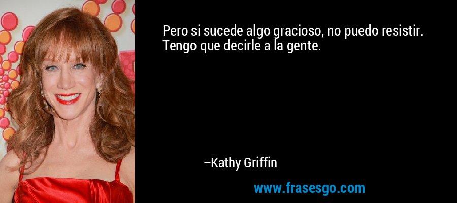 Pero si sucede algo gracioso, no puedo resistir. Tengo que decirle a la gente. – Kathy Griffin