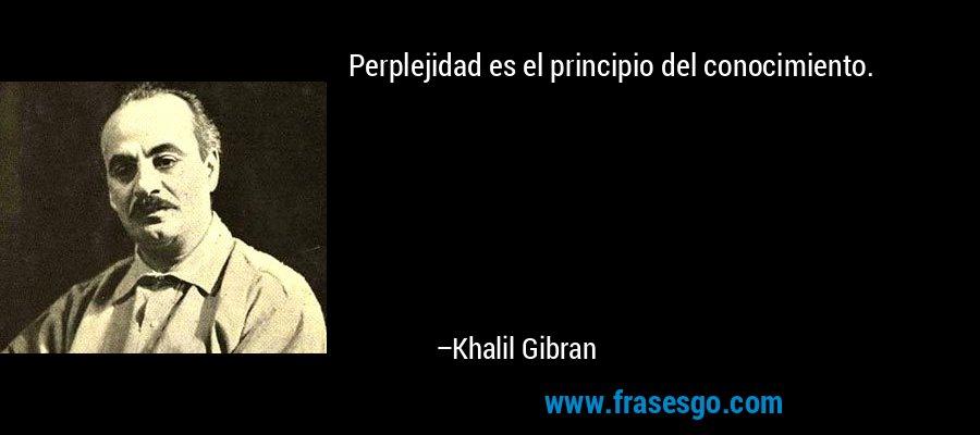 Perplejidad es el principio del conocimiento. – Khalil Gibran
