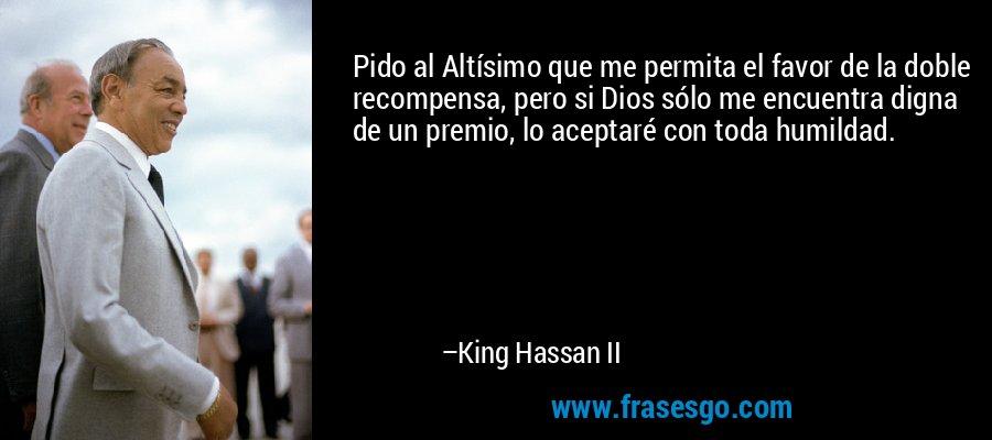 Pido al Altísimo que me permita el favor de la doble recompensa, pero si Dios sólo me encuentra digna de un premio, lo aceptaré con toda humildad. – King Hassan II