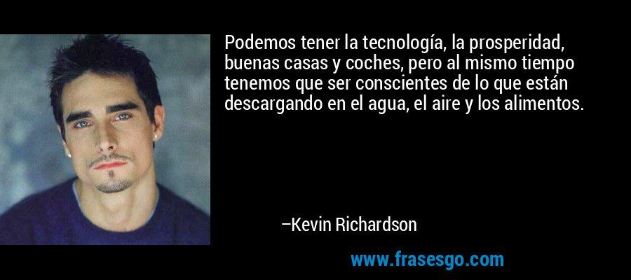 Podemos tener la tecnología, la prosperidad, buenas casas y coches, pero al mismo tiempo tenemos que ser conscientes de lo que están descargando en el agua, el aire y los alimentos. – Kevin Richardson
