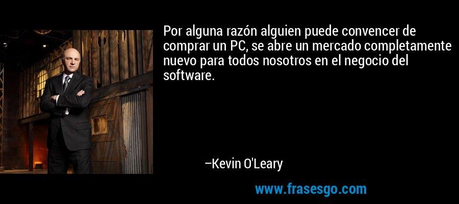 Por alguna razón alguien puede convencer de comprar un PC, se abre un mercado completamente nuevo para todos nosotros en el negocio del software. – Kevin O'Leary