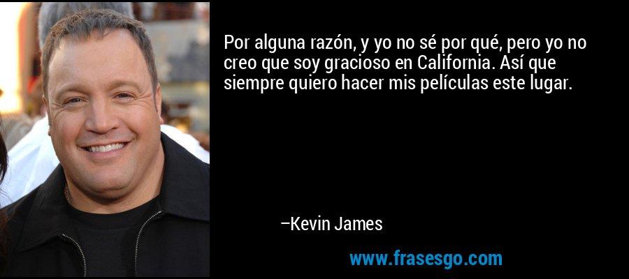 Por alguna razón, y yo no sé por qué, pero yo no creo que soy gracioso en California. Así que siempre quiero hacer mis películas este lugar. – Kevin James