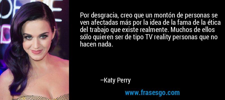 Por desgracia, creo que un montón de personas se ven afectadas más por la idea de la fama de la ética del trabajo que existe realmente. Muchos de ellos sólo quieren ser de tipo TV reality personas que no hacen nada. – Katy Perry
