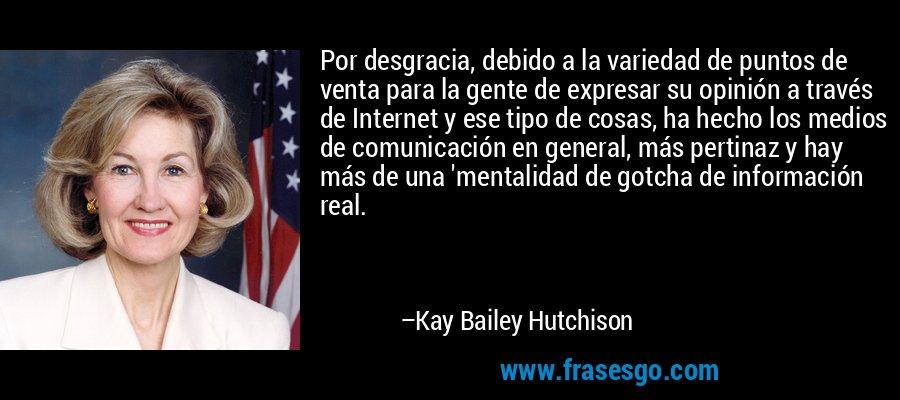 Por desgracia, debido a la variedad de puntos de venta para la gente de expresar su opinión a través de Internet y ese tipo de cosas, ha hecho los medios de comunicación en general, más pertinaz y hay más de una 'mentalidad de gotcha de información real. – Kay Bailey Hutchison