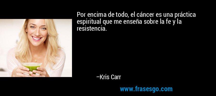 Por encima de todo, el cáncer es una práctica espiritual que me enseña sobre la fe y la resistencia. – Kris Carr