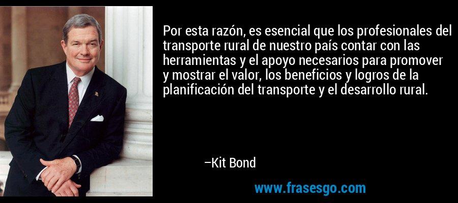 Por esta razón, es esencial que los profesionales del transporte rural de nuestro país contar con las herramientas y el apoyo necesarios para promover y mostrar el valor, los beneficios y logros de la planificación del transporte y el desarrollo rural. – Kit Bond