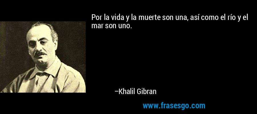 Por la vida y la muerte son una, así como el río y el mar son uno. – Khalil Gibran