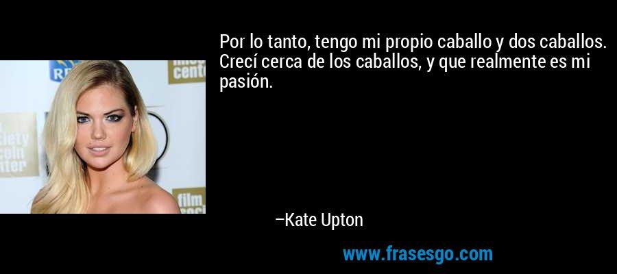 Por lo tanto, tengo mi propio caballo y dos caballos. Crecí cerca de los caballos, y que realmente es mi pasión. – Kate Upton