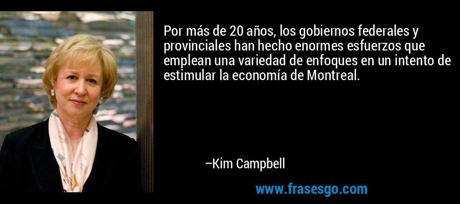 Por más de 20 años, los gobiernos federales y provinciales han hecho enormes esfuerzos que emplean una variedad de enfoques en un intento de estimular la economía de Montreal. – Kim Campbell