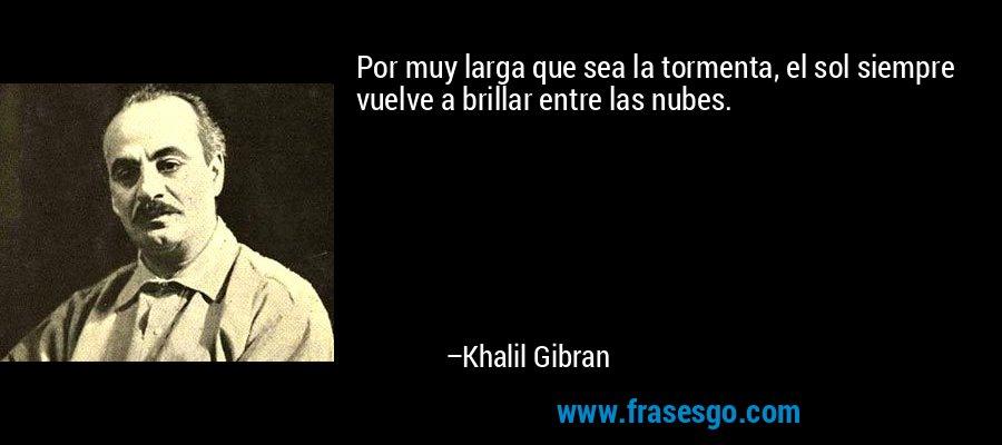 Por muy larga que sea la tormenta, el sol siempre vuelve a brillar entre las nubes. – Khalil Gibran