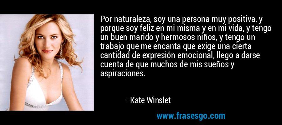 Por naturaleza, soy una persona muy positiva, y porque soy feliz en mi misma y en mi vida, y tengo un buen marido y hermosos niños, y tengo un trabajo que me encanta que exige una cierta cantidad de expresión emocional, llego a darse cuenta de que muchos de mis sueños y aspiraciones. – Kate Winslet