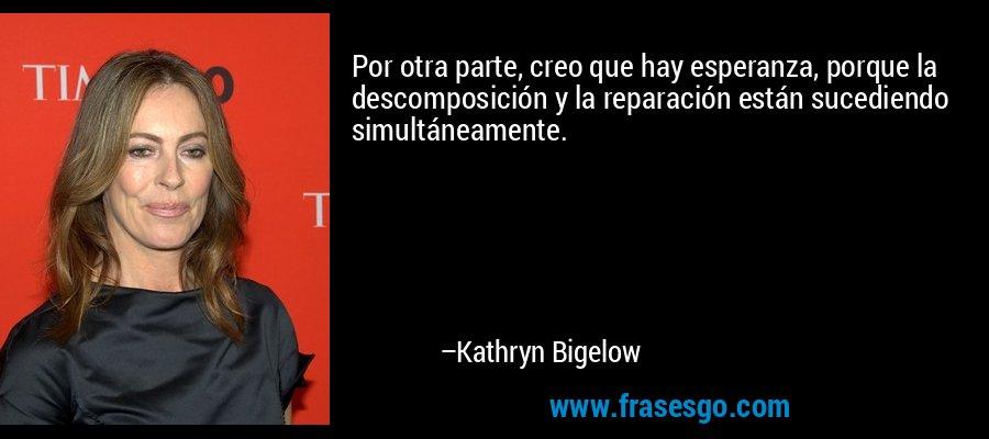 Por otra parte, creo que hay esperanza, porque la descomposición y la reparación están sucediendo simultáneamente. – Kathryn Bigelow