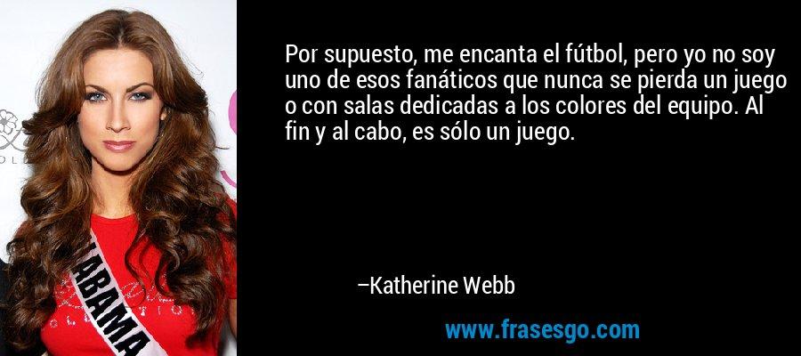 Por supuesto, me encanta el fútbol, pero yo no soy uno de esos fanáticos que nunca se pierda un juego o con salas dedicadas a los colores del equipo. Al fin y al cabo, es sólo un juego. – Katherine Webb