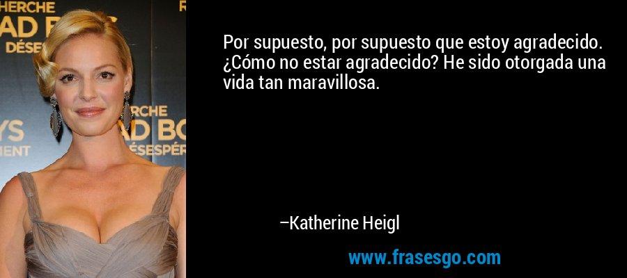 Por supuesto, por supuesto que estoy agradecido. ¿Cómo no estar agradecido? He sido otorgada una vida tan maravillosa. – Katherine Heigl