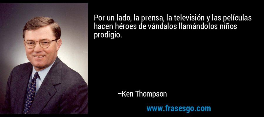 Por un lado, la prensa, la televisión y las películas hacen héroes de vándalos llamándolos niños prodigio. – Ken Thompson