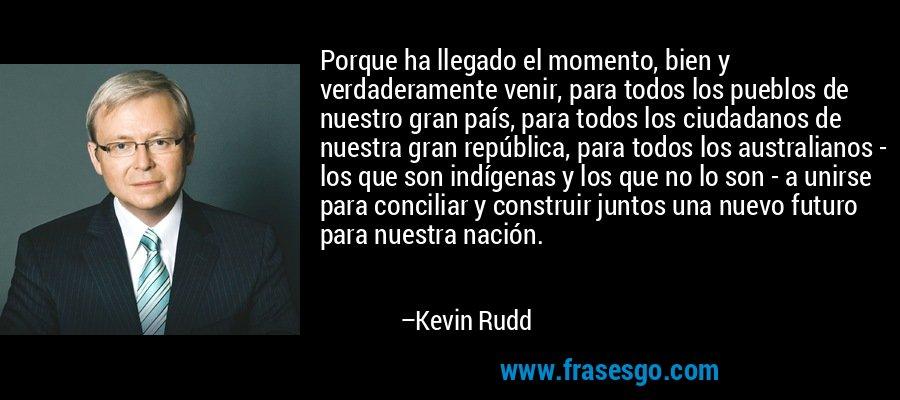 Porque ha llegado el momento, bien y verdaderamente venir, para todos los pueblos de nuestro gran país, para todos los ciudadanos de nuestra gran república, para todos los australianos - los que son indígenas y los que no lo son - a unirse para conciliar y construir juntos una nuevo futuro para nuestra nación. – Kevin Rudd