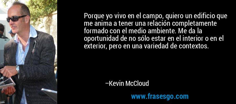 Porque yo vivo en el campo, quiero un edificio que me anima a tener una relación completamente formado con el medio ambiente. Me da la oportunidad de no sólo estar en el interior o en el exterior, pero en una variedad de contextos. – Kevin McCloud