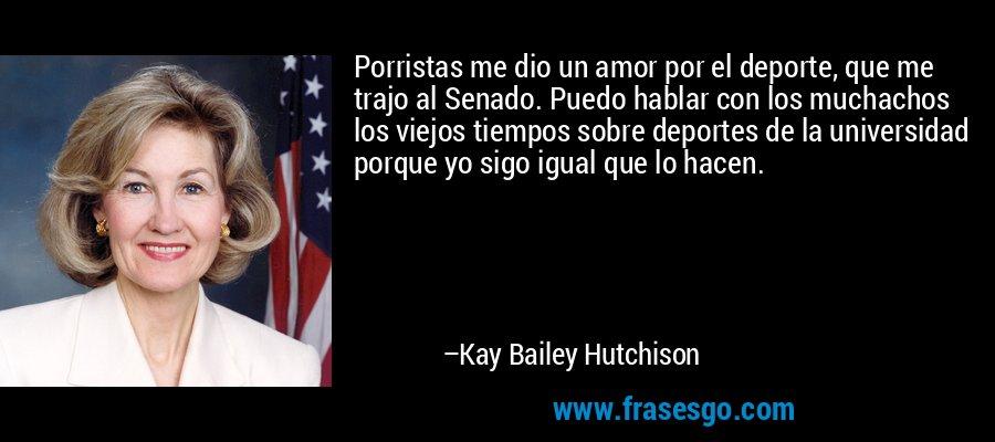Porristas me dio un amor por el deporte, que me trajo al Senado. Puedo hablar con los muchachos los viejos tiempos sobre deportes de la universidad porque yo sigo igual que lo hacen. – Kay Bailey Hutchison