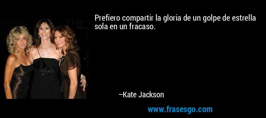 Prefiero compartir la gloria de un golpe de estrella sola en un fracaso. – Kate Jackson