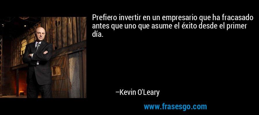Prefiero invertir en un empresario que ha fracasado antes que uno que asume el éxito desde el primer día. – Kevin O'Leary