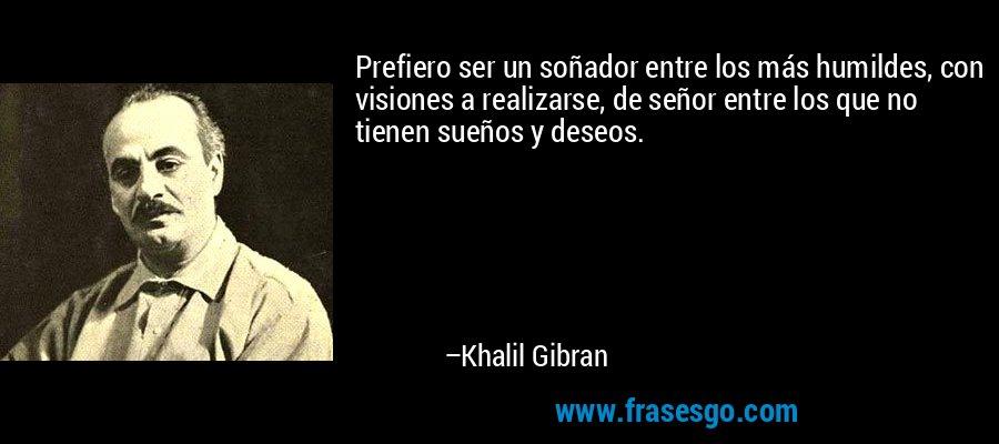 Prefiero ser un soñador entre los más humildes, con visiones a realizarse, de señor entre los que no tienen sueños y deseos. – Khalil Gibran