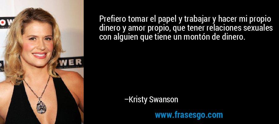 Prefiero tomar el papel y trabajar y hacer mi propio dinero y amor propio, que tener relaciones sexuales con alguien que tiene un montón de dinero. – Kristy Swanson