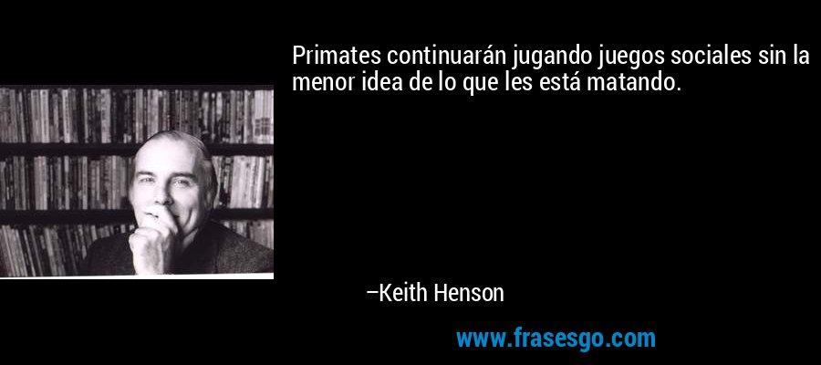 Primates continuarán jugando juegos sociales sin la menor idea de lo que les está matando. – Keith Henson