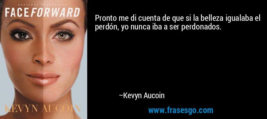 Pronto me di cuenta de que si la belleza igualaba el perdón, yo nunca iba a ser perdonados. – Kevyn Aucoin