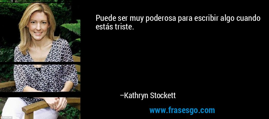 Puede ser muy poderosa para escribir algo cuando estás triste. – Kathryn Stockett