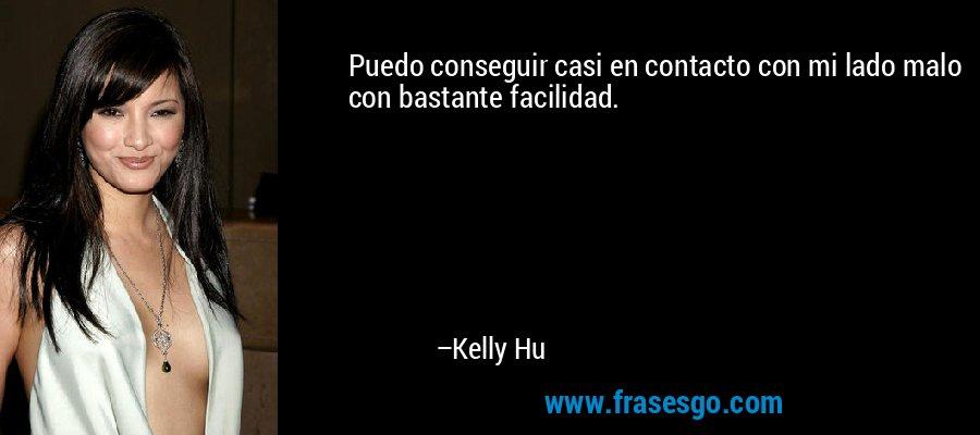 Puedo conseguir casi en contacto con mi lado malo con bastante facilidad. – Kelly Hu