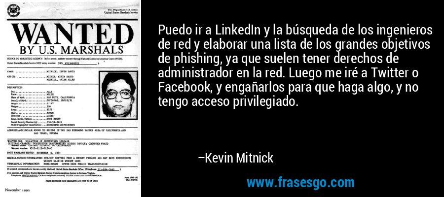 Puedo ir a LinkedIn y la búsqueda de los ingenieros de red y elaborar una lista de los grandes objetivos de phishing, ya que suelen tener derechos de administrador en la red. Luego me iré a Twitter o Facebook, y engañarlos para que haga algo, y no tengo acceso privilegiado. – Kevin Mitnick