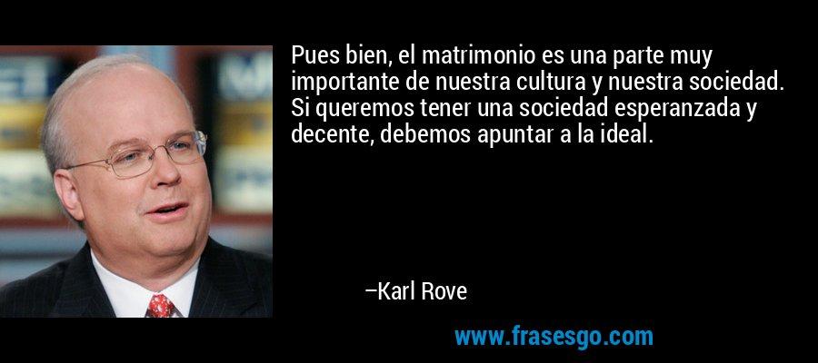 Pues bien, el matrimonio es una parte muy importante de nuestra cultura y nuestra sociedad. Si queremos tener una sociedad esperanzada y decente, debemos apuntar a la ideal. – Karl Rove