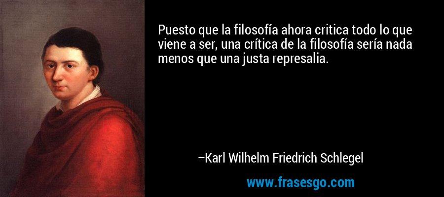 Puesto que la filosofía ahora critica todo lo que viene a ser, una crítica de la filosofía sería nada menos que una justa represalia. – Karl Wilhelm Friedrich Schlegel
