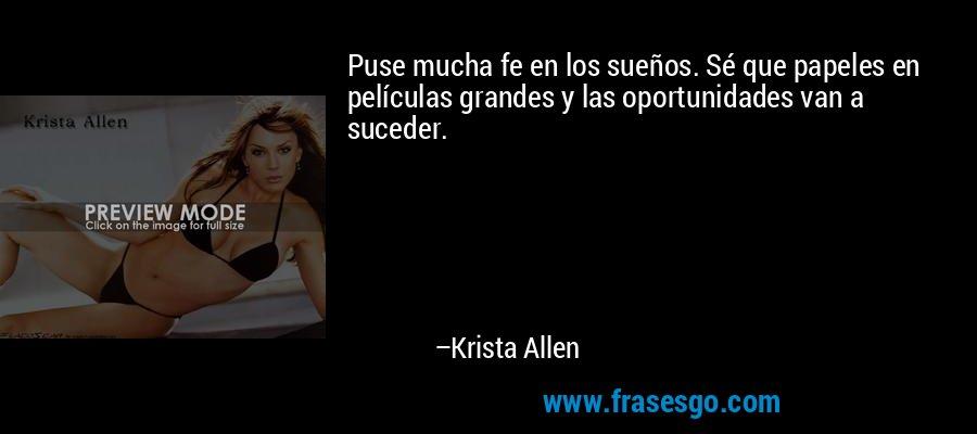 Puse mucha fe en los sueños. Sé que papeles en películas grandes y las oportunidades van a suceder. – Krista Allen