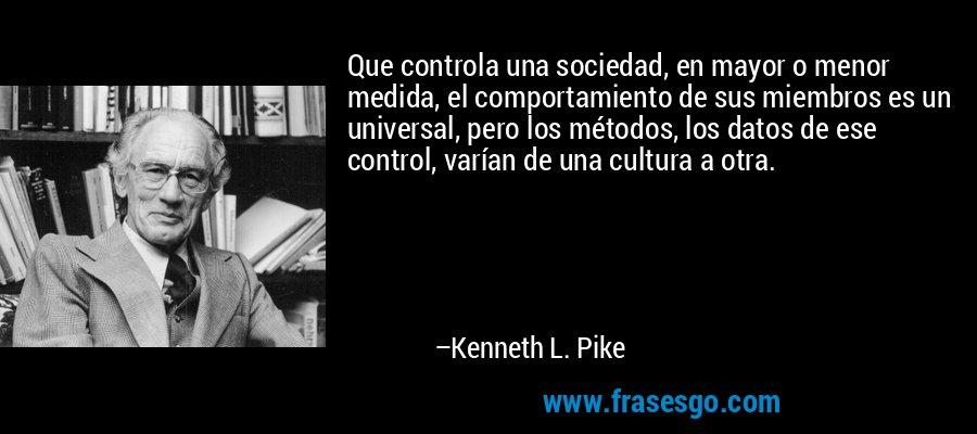 Que controla una sociedad, en mayor o menor medida, el comportamiento de sus miembros es un universal, pero los métodos, los datos de ese control, varían de una cultura a otra. – Kenneth L. Pike