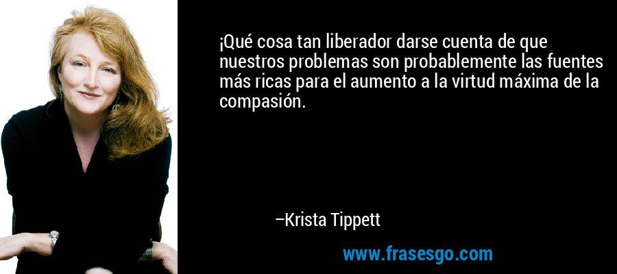 ¡Qué cosa tan liberador darse cuenta de que nuestros problemas son probablemente las fuentes más ricas para el aumento a la virtud máxima de la compasión. – Krista Tippett