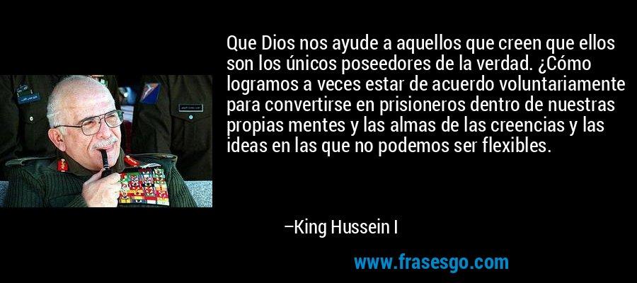 Que Dios nos ayude a aquellos que creen que ellos son los únicos poseedores de la verdad. ¿Cómo logramos a veces estar de acuerdo voluntariamente para convertirse en prisioneros dentro de nuestras propias mentes y las almas de las creencias y las ideas en las que no podemos ser flexibles. – King Hussein I