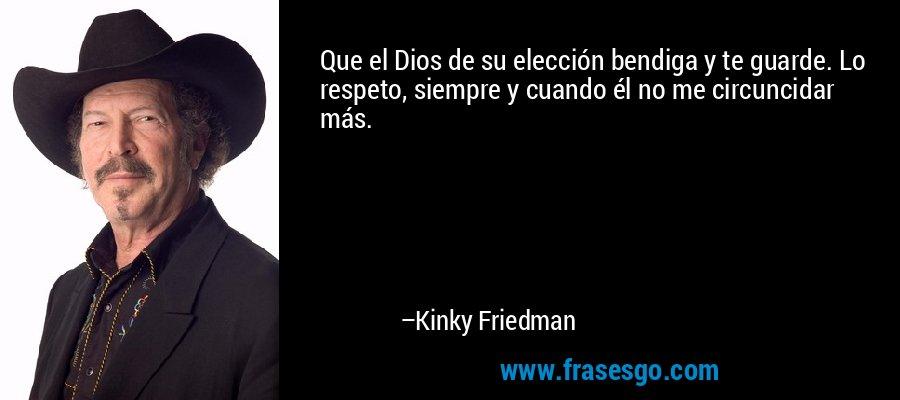 Que el Dios de su elección bendiga y te guarde. Lo respeto, siempre y cuando él no me circuncidar más. – Kinky Friedman