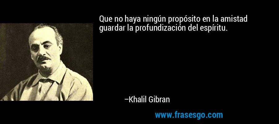 Que no haya ningún propósito en la amistad guardar la profundización del espíritu. – Khalil Gibran