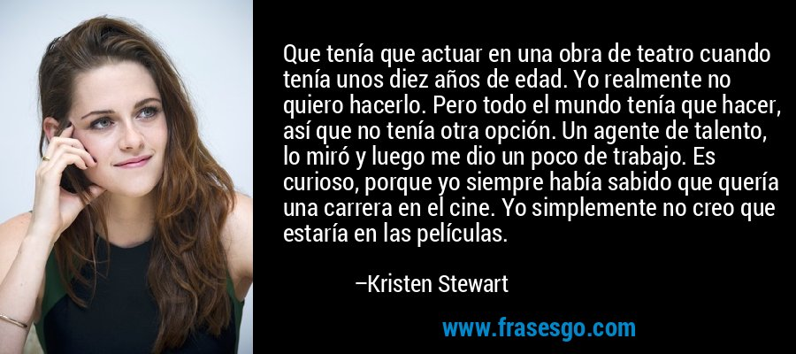 Que tenía que actuar en una obra de teatro cuando tenía unos diez años de edad. Yo realmente no quiero hacerlo. Pero todo el mundo tenía que hacer, así que no tenía otra opción. Un agente de talento, lo miró y luego me dio un poco de trabajo. Es curioso, porque yo siempre había sabido que quería una carrera en el cine. Yo simplemente no creo que estaría en las películas. – Kristen Stewart