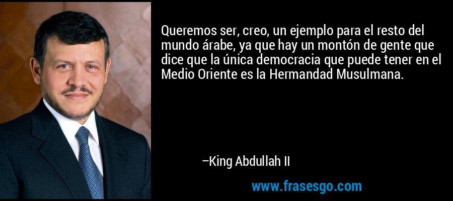 Queremos ser, creo, un ejemplo para el resto del mundo árabe, ya que hay un montón de gente que dice que la única democracia que puede tener en el Medio Oriente es la Hermandad Musulmana. – King Abdullah II