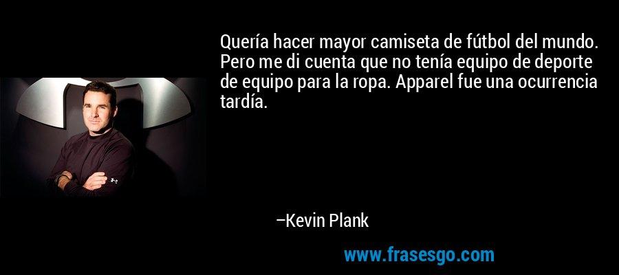 Quería hacer mayor camiseta de fútbol del mundo. Pero me di cuenta que no tenía equipo de deporte de equipo para la ropa. Apparel fue una ocurrencia tardía. – Kevin Plank