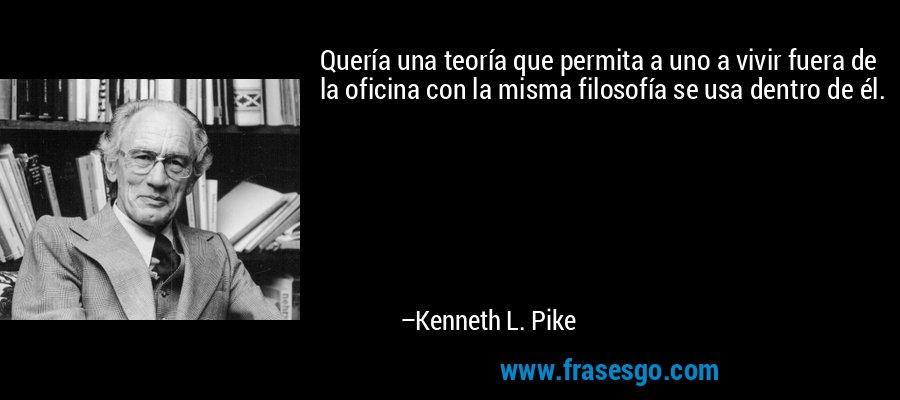 Quería una teoría que permita a uno a vivir fuera de la oficina con la misma filosofía se usa dentro de él. – Kenneth L. Pike