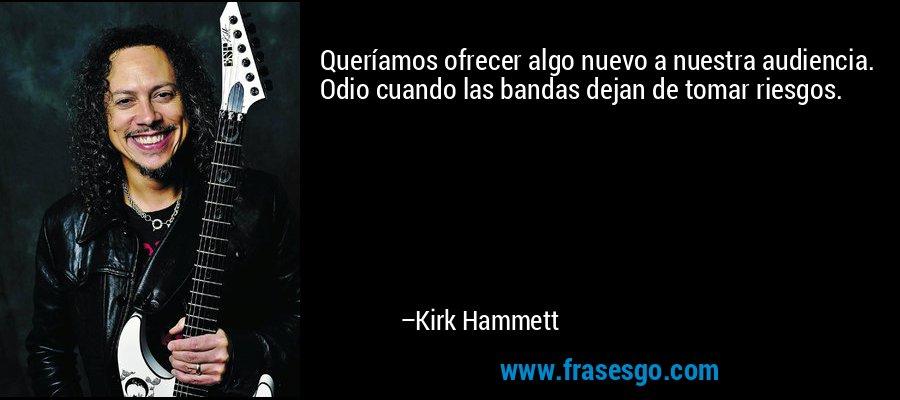 Queríamos ofrecer algo nuevo a nuestra audiencia. Odio cuando las bandas dejan de tomar riesgos. – Kirk Hammett