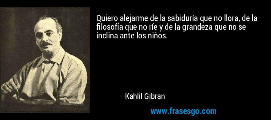 Quiero alejarme de la sabiduría que no llora, de la filosofía que no ríe y de la grandeza que no se inclina ante los niños. – Kahlil Gibran